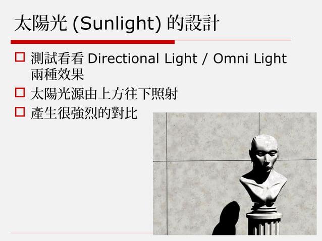 太陽光 (Sunlight) 的設計  測試看看 Directional Light / Omni Light 兩種效果  太陽光源由上方往下照射  產生很強烈的對比