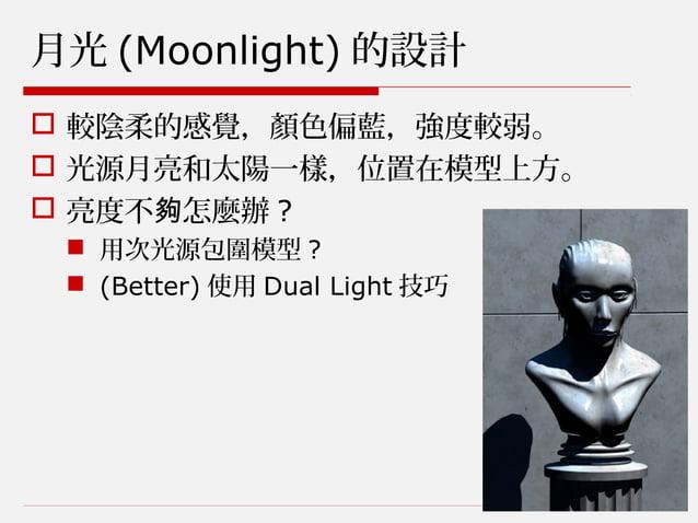 月光 (Moonlight) 的設計  較陰柔的感覺,顏色偏藍,強度較弱。  光源月亮和太陽一樣,位置在模型上方。  亮度不 怎麼辦夠 ?  用次光源包圍模型 ?  (Better) 使用 Dual Light 技巧