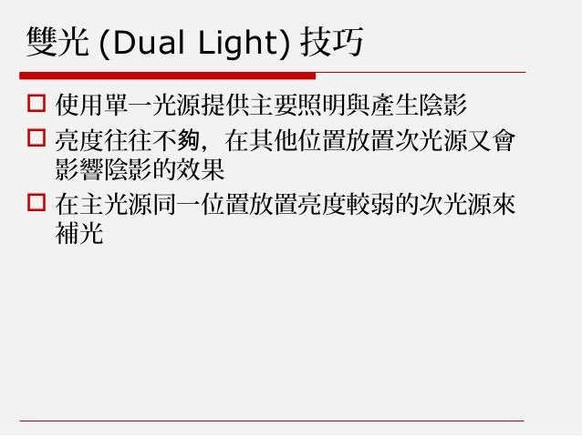 雙光 (Dual Light) 技巧  使用單一光源提供主要照明與產生陰影  亮度往往不 ,在其他位置放置次光源又會夠 影響陰影的效果  在主光源同一位置放置亮度較弱的次光源來 補光