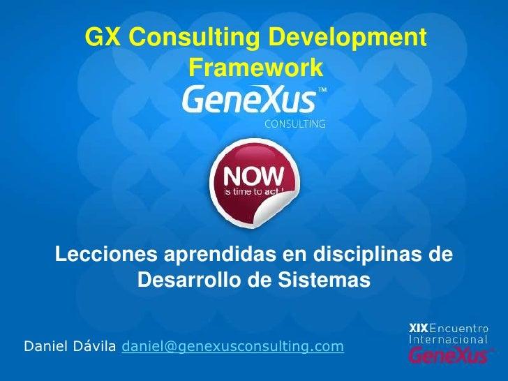 GX Consulting Development Framework<br />Lecciones aprendidas en disciplinas de Desarrollo de Sistemas<br />Daniel Dávila ...