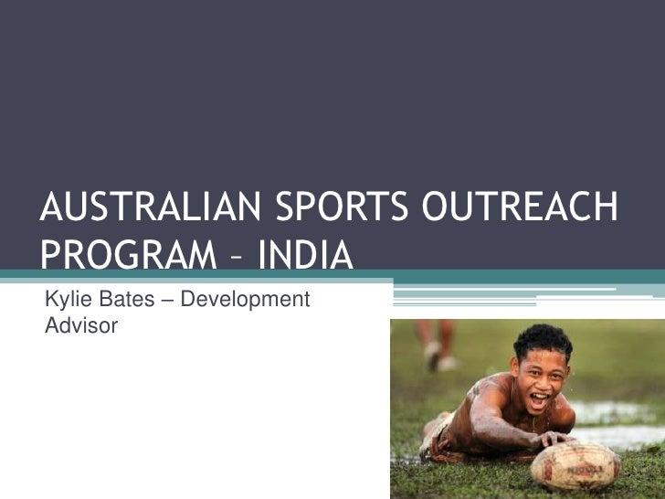 AUSTRALIAN SPORTS OUTREACH PROGRAM – INDIA <br />Kylie Bates – Development Advisor<br />