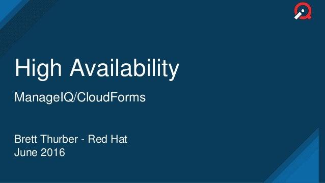 High Availability ManageIQ/CloudForms Brett Thurber - Red Hat June 2016