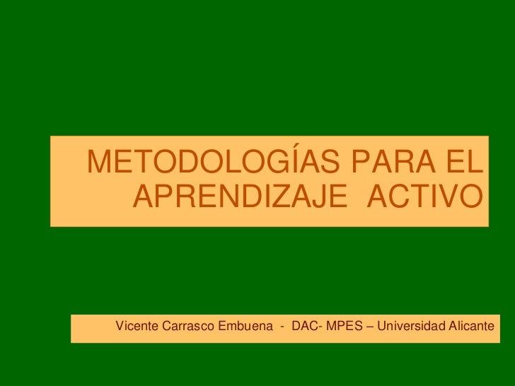 METODOLOGÍAS PARA EL  APRENDIZAJE ACTIVO Vicente Carrasco Embuena - DAC- MPES – Universidad Alicante