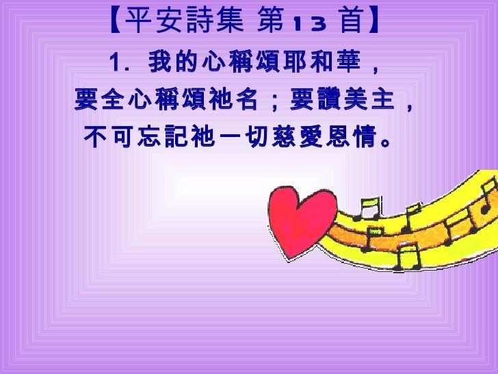 【 平安詩集 第 13 首 】 1.  我的心稱頌耶和華, 要全心稱頌祂名; 要讚美主, 不可忘記祂一切慈愛恩情。