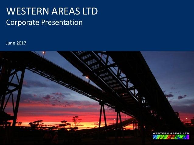 WESTERN AREAS LTD Corporate Presentation June 2017