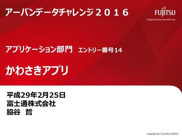 平成29年2月25日 富士通株式会社 脇谷 哲 アプリケーション部門 エントリー番号14 かわさきアプリ アーバンデータチャレンジ2016 Copyright 2017 FUJITSU LIMITED
