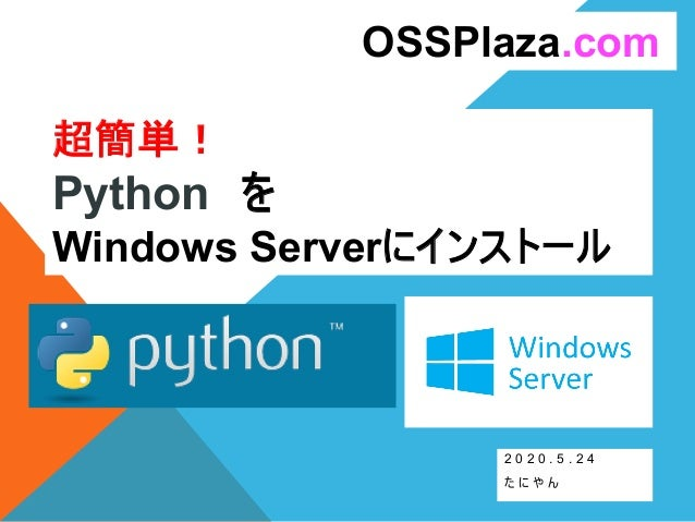 超簡単! Python を Windows Serverにインストール 2 0 2 0 . 5 . 2 4 た に や ん OSSPlaza.com