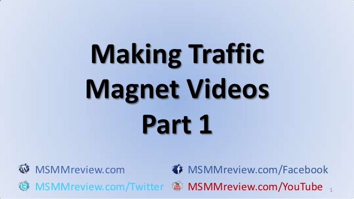 1<br />Making Traffic Magnet VideosPart 1<br />MSMMreview.comMSMMreview.com/Facebook<br />MSMMreview.com/TwitterMSMMreview...