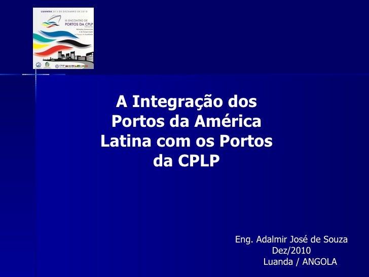 A Integração dos Portos da América Latina com os Portos da CPLP Eng. Adalmir José de Souza Dez/2010 Luanda / ANGOLA