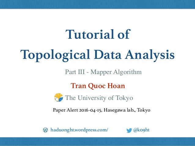 Tutorial of Topological Data Analysis Tran Quoc Hoan @k09hthaduonght.wordpress.com/ Paper Alert 2016-04-15, Hasegawa lab.,...