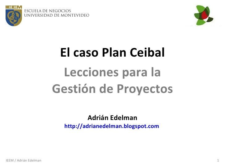El caso Plan Ceibal Lecciones para la Gestión de Proyectos Adrián Edelman http://adrianedelman.blogspot.com   IEEM / Adriá...