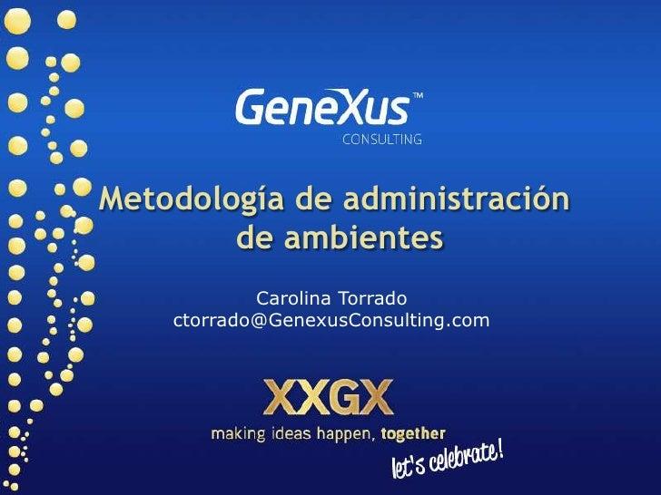 Metodología de administración         de ambientes             Carolina Torrado     ctorrado@GenexusConsulting.com