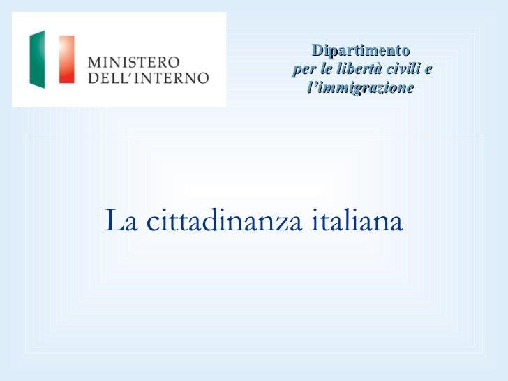 Dipartimento   per le libertà civili e l'immigrazione <ul><li>La cittadinanza italiana </li></ul>