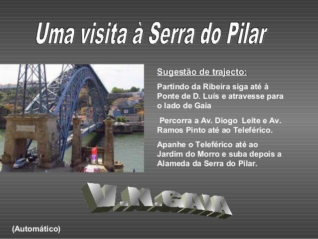 Sugestão de trajecto:Sugestão de trajecto: Partindo da Ribeira siga até à Ponte de D. Luís e atravesse para o lado de Gaia...