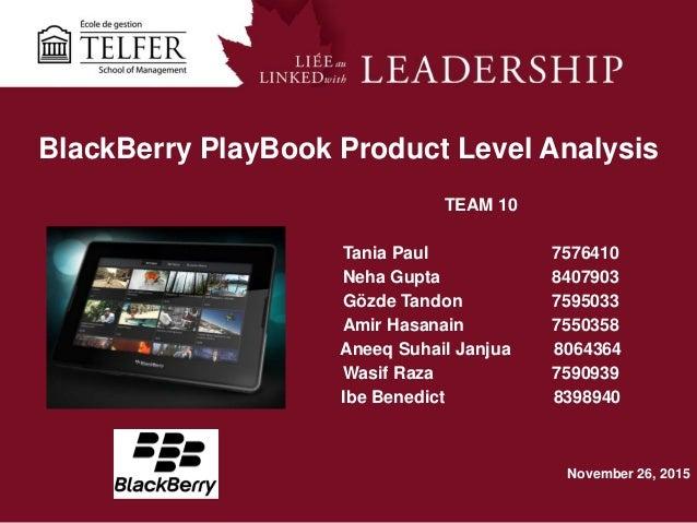 1 BlackBerry PlayBook Product Level Analysis TEAM 10 Tania Paul 7576410 Neha Gupta 8407903 Gözde Tandon 7595033 Amir Hasan...