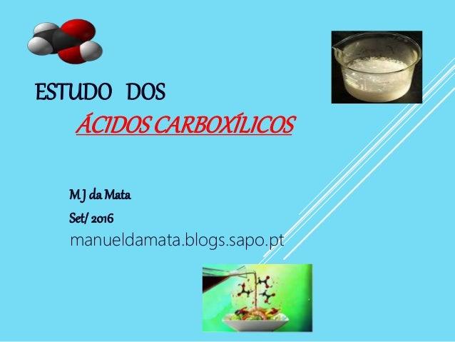 ESTUDO DOS ÁCIDOSCARBOXÍLICOS M J da Mata Set/2016 manueldamata.blogs.sapo.pt
