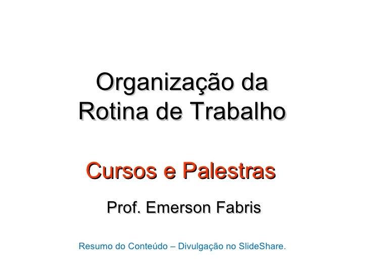 Organização daRotina de Trabalho Cursos e Palestras      Prof. Emerson FabrisResumo do Conteúdo – Divulgação no SlideShare.