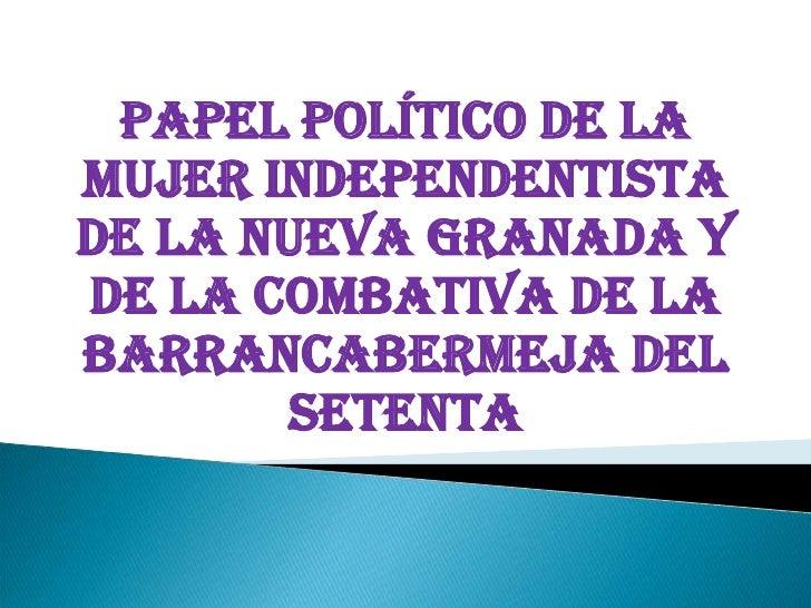 PAPEL POLÍTICO DE LA MUJER INDEPENDENTISTA DE LA NUEVA GRANADA Y DE LA COMBATIVA DE LA BARRANCABERMEJA DEL SETENTA<br /><...