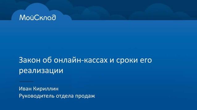 Закон об онлайн-кассах и сроки его реализации Иван Кириллин Руководитель отдела продаж