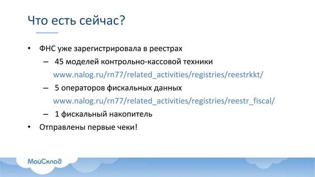 Что есть сейчас? • ФНС уже зарегистрировала в реестрах – 45 моделей контрольно-кассовой техники www.nalog.ru/rn77/related_...