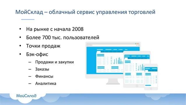 МойСклад – облачный сервис управления торговлей • На рынке с начала 2008 • Более 700 тыс. пользователей • Точки продаж • Б...