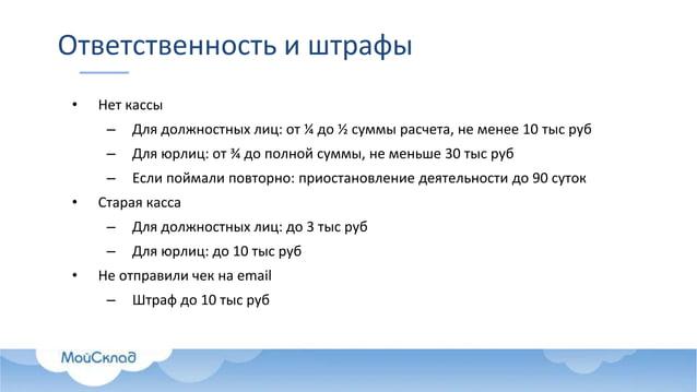 Ответственность и штрафы • Нет кассы – Для должностных лиц: от ¼ до ½ суммы расчета, не менее 10 тыс руб – Для юрлиц: от ¾...