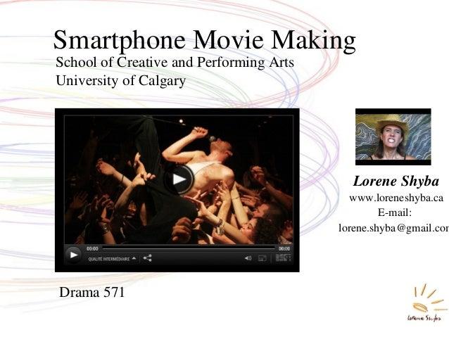 School of Creative and Performing Arts University of Calgary Smartphone Movie Making Lorene Shyba www.loreneshyba.ca E-mai...