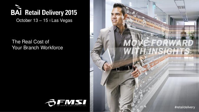 October 13 – 15 Las Vegas #retaildelivery The Real Cost of Your Branch Workforce