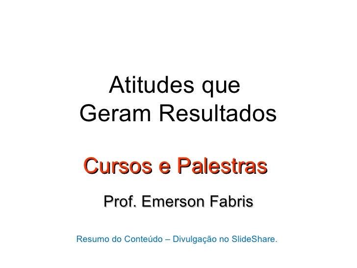 Atitudes queGeram Resultados Cursos e Palestras      Prof. Emerson FabrisResumo do Conteúdo – Divulgação no SlideShare.