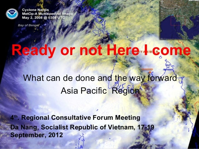Ready or not Here I come What can de done and the way forward Asia Pacific Region 4th . Regional Consultative Forum Meetin...