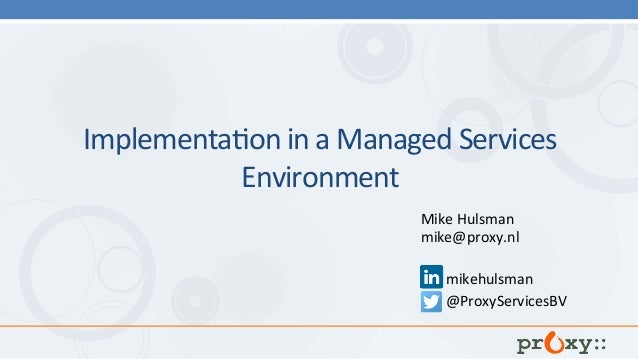 Implementa)on	in	a	Managed	Services	 Environment		 	 Mike	Hulsman	 mike@proxy.nl	 mikehulsman	 @ProxyServicesBV