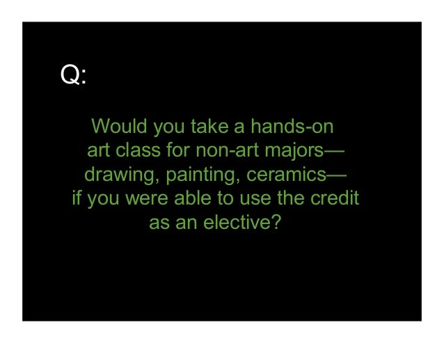 Q: Would you take a hands-on art class for non-art majors— drawing, painting, ceramics— if you were able to use the credit...