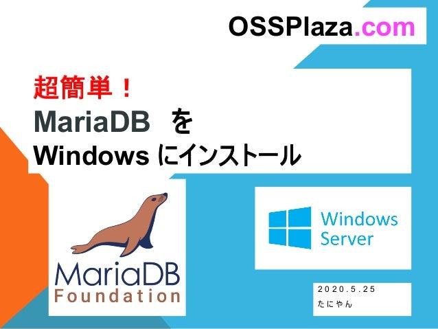 超簡単! MariaDB を Windows にインストール 2 0 2 0 . 5 . 2 5 た に や ん OSSPlaza.com