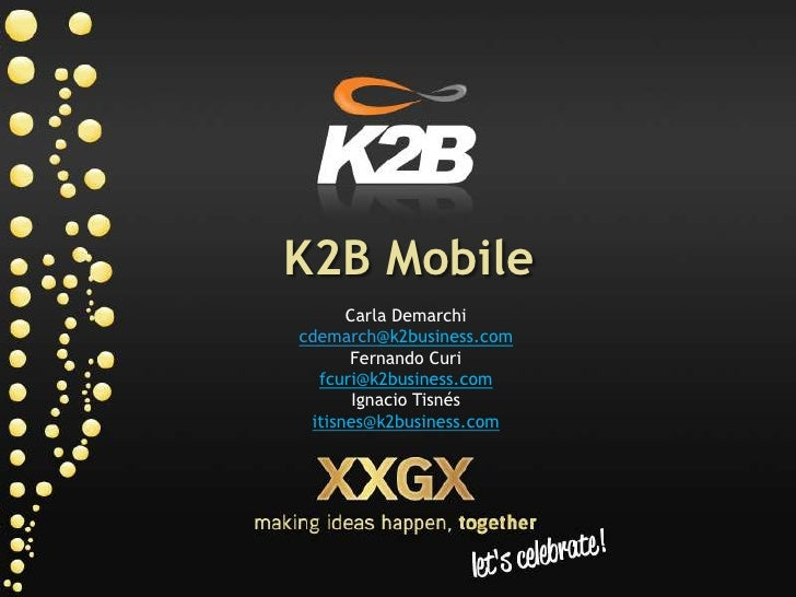 K2B Mobile<br />Carla Demarchi<br />cdemarch@k2business.com<br />Fernando Curi<br />fcuri@k2business.com<br />Ignacio Tisn...