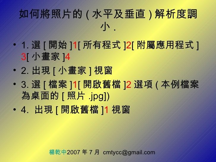 如何將照片的 ( 水平及垂直 ) 解析度調小 . <ul><li>1. 選 [ 開始 ] 1 [ 所有程式 ] 2 [ 附屬應用程式 ] 3 [ 小畫家 ] 4 </li></ul><ul><li>2. 出現 [ 小畫家 ] 視窗 </li><...