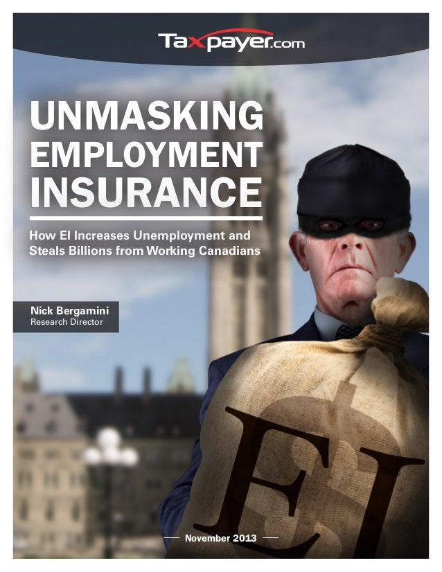 UNMASKING EMPLOYMENT INSURANCE How EI Increases Unemployment and Steals Billions from Working Canadians Nick Bergamini Res...