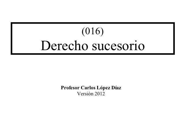 (016)Derecho sucesorio   Profesor Carlos López Díaz          Versión 2012