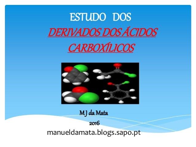 ESTUDO DOS DERIVADOSDOS ÁCIDOS CARBOXÍLICOS M J da Mata 2016 manueldamata.blogs.sapo.pt