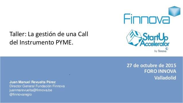 27 de octubre de 2015 FORO INNOVA Valladolid . Juan Manuel Revuelta Pérez Director General Fundación Finnova juanmarevuelt...