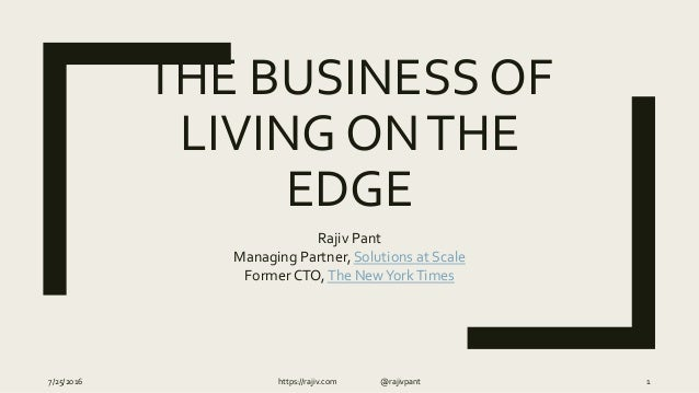 THE BUSINESS OF LIVING ONTHE EDGE Rajiv Pant Managing Partner, Solutions at Scale Former CTO,The NewYorkTimes 7/25/2016 ht...