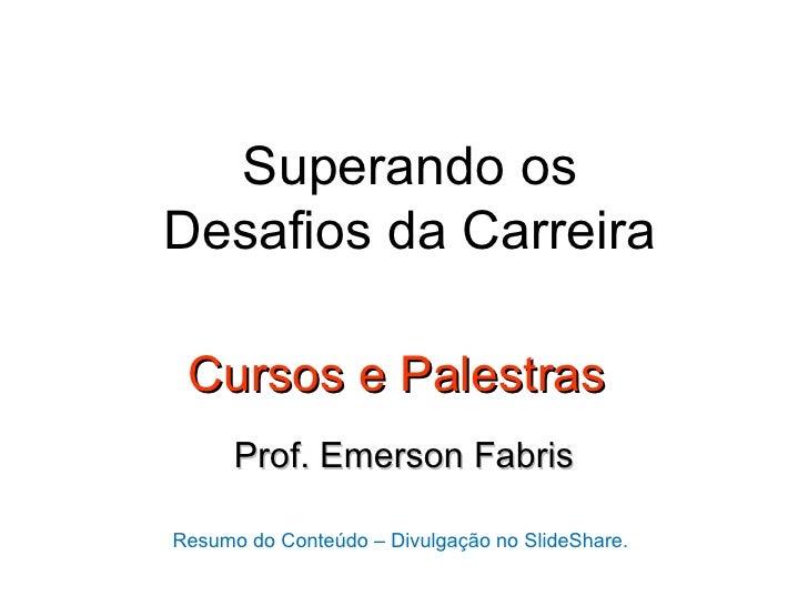 Superando osDesafios da Carreira Cursos e Palestras      Prof. Emerson FabrisResumo do Conteúdo – Divulgação no SlideShare.