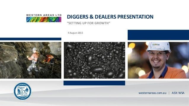 "ASX:WSA westernareas.com.au | ASX: WSA DIGGERS & DEALERS PRESENTATION ""SETTING UP FOR GROWTH"" 4 August 2015"