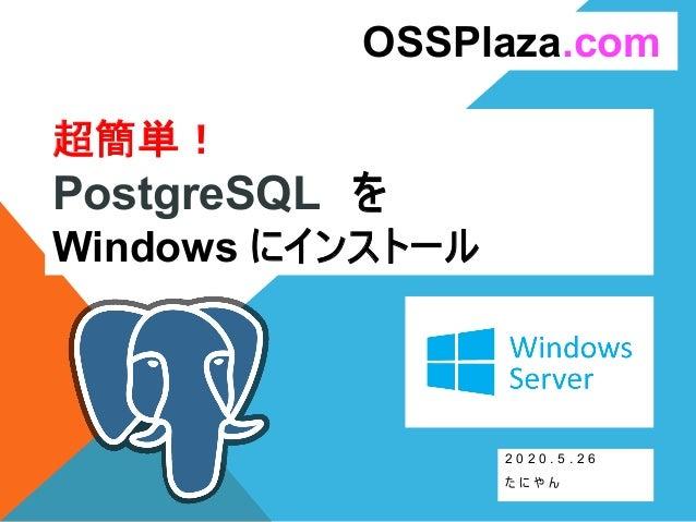 超簡単! PostgreSQL を Windows にインストール 2 0 2 0 . 5 . 2 6 た に や ん OSSPlaza.com