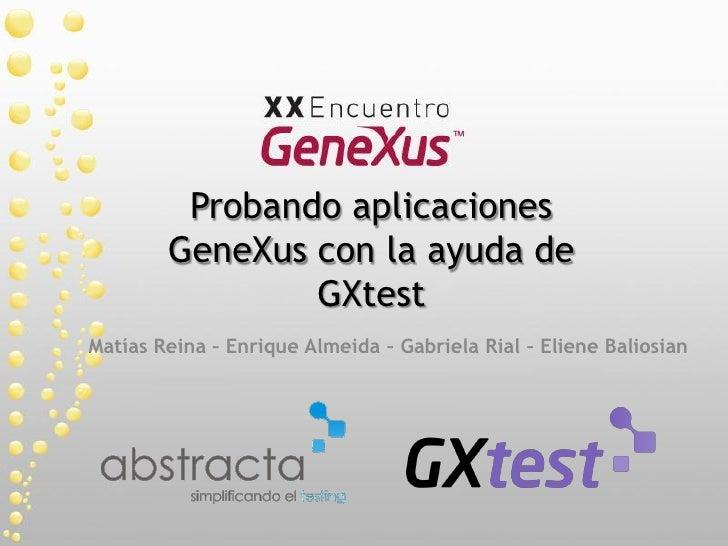 Probando aplicaciones         GeneXus con la ayuda de                 GXtest Matías Reina – Enrique Almeida – Gabriela Ria...