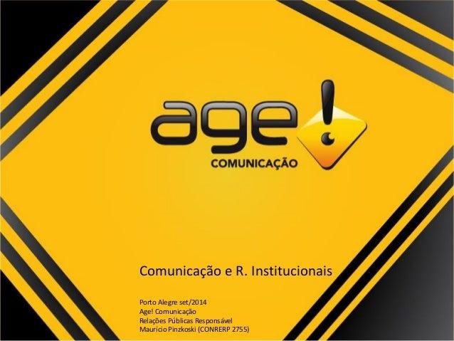 Comunicação e R. Institucionais  Porto Alegre set/2014  Age! Comunicação  Relações Públicas Responsável  Maurício Pinzkosk...