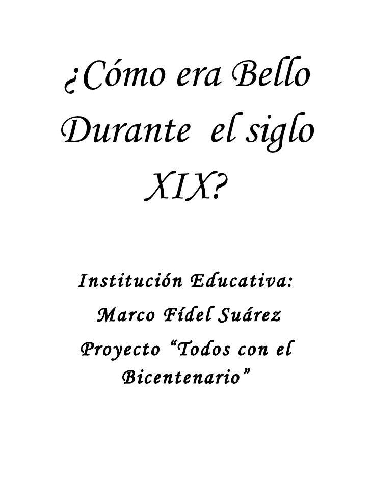 """¿Cómo era Bello Durante el siglo     XIX?   Institución Educativa:   Marco Fídel Suárez  Proyecto """"Todos con el      Bicen..."""