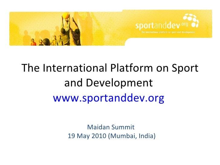 The International Platform on Sport and Development  www.sportanddev.org   Maidan Summit  19 May 2010 (Mumbai, India)