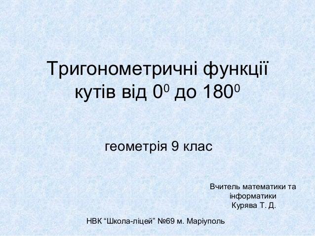 """Тригонометричні функції кутів від 00 до 1800 геометрія 9 клас Вчитель математики та інформатики Курява Т. Д. НВК """"Школа-лі..."""