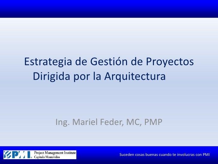 Estrategia de Gestión de Proyectos Dirigida por la Arquitectura<br />Ing. Mariel Feder, MC, PMP<br />
