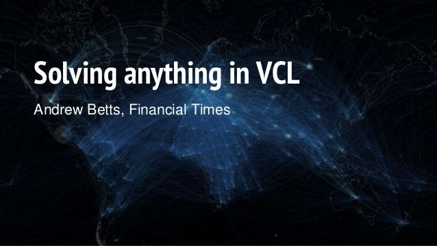Solving anything in VCL Andrew Betts, Financial Times